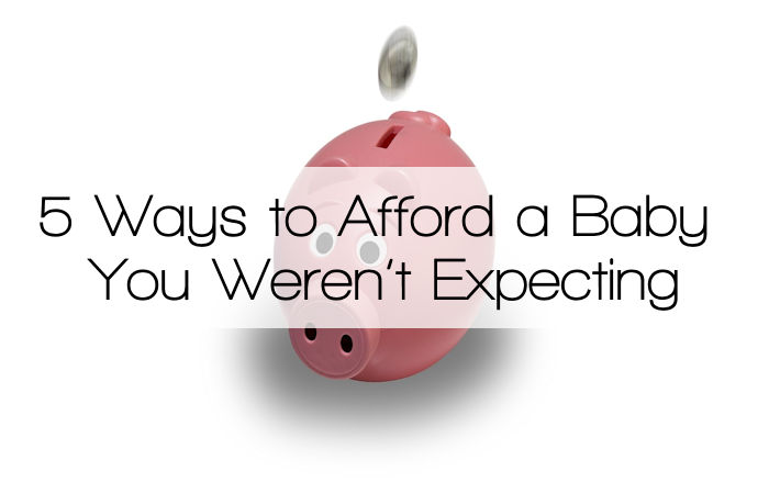 5 Ways to Afford a Baby You Weren't Expecting