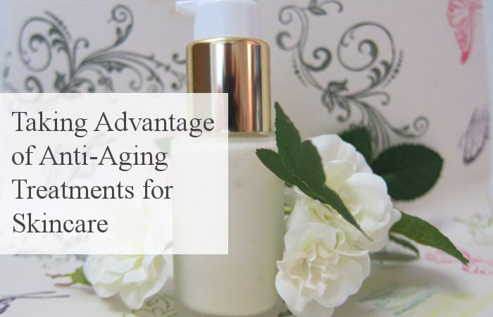 Taking Advantage of Anti-Aging Treatments for Skincare