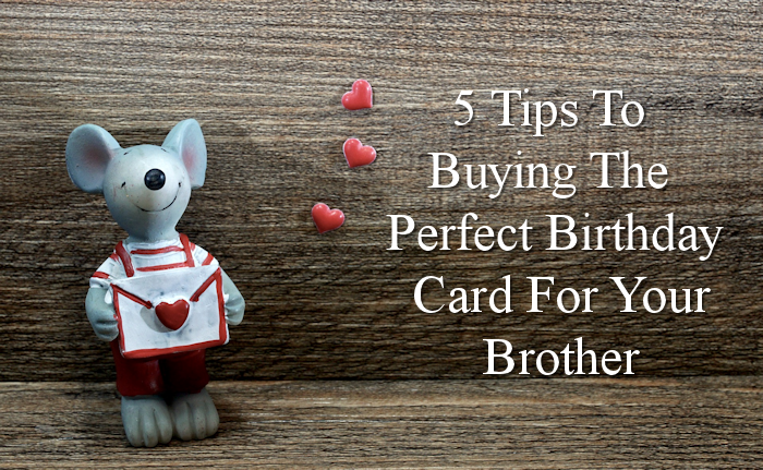 5 Tips To Buying The Perfect Birthday Card For Your Brother
